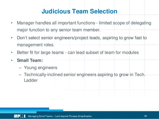 20 Judicious Team Selection • Manager handles all important functions - limited scope of delegating major function to any ...