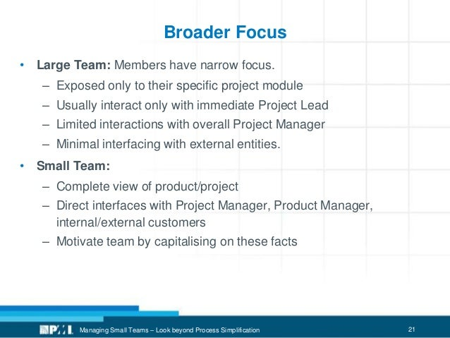 21 Broader Focus • Large Team: Members have narrow focus. – Exposed only to their specific project module – Usually intera...
