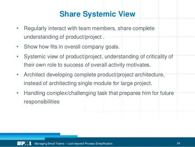 24 Share Systemic View • Regularly interact with team members, share complete understanding of product/project . • Show ho...
