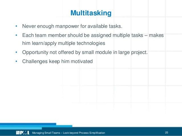 25 Multitasking • Never enough manpower for available tasks. • Each team member should be assigned multiple tasks – makes ...