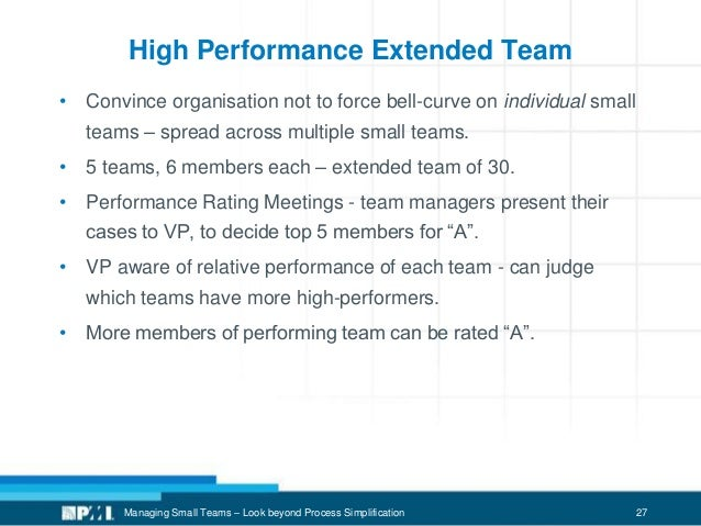 27 High Performance Extended Team • Convince organisation not to force bell-curve on individual small teams – spread acros...