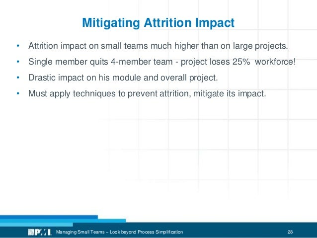 28 Mitigating Attrition Impact • Attrition impact on small teams much higher than on large projects. • Single member quits...