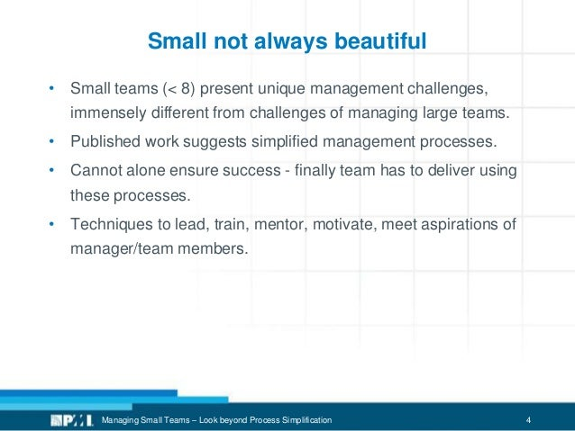4 Small not always beautiful • Small teams (< 8) present unique management challenges, immensely different from challenges...