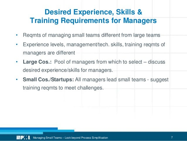 7 Desired Experience, Skills & Training Requirements for Managers • Reqmts of managing small teams different from large te...