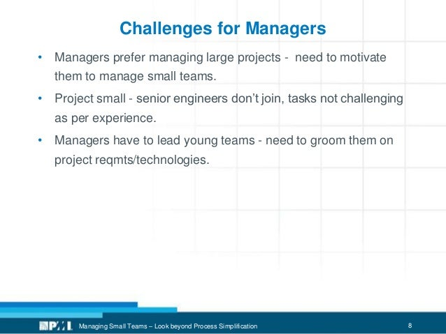 8 Challenges for Managers • Managers prefer managing large projects - need to motivate them to manage small teams. • Proje...