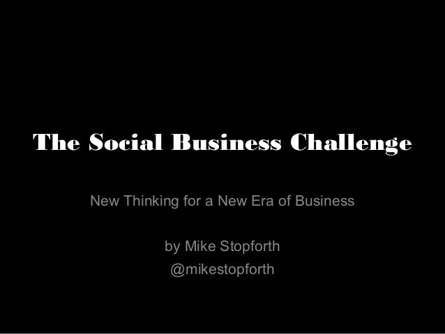The Social Business Challenge New Thinking for a New Era of Business by Mike Stopforth @mikestopforth