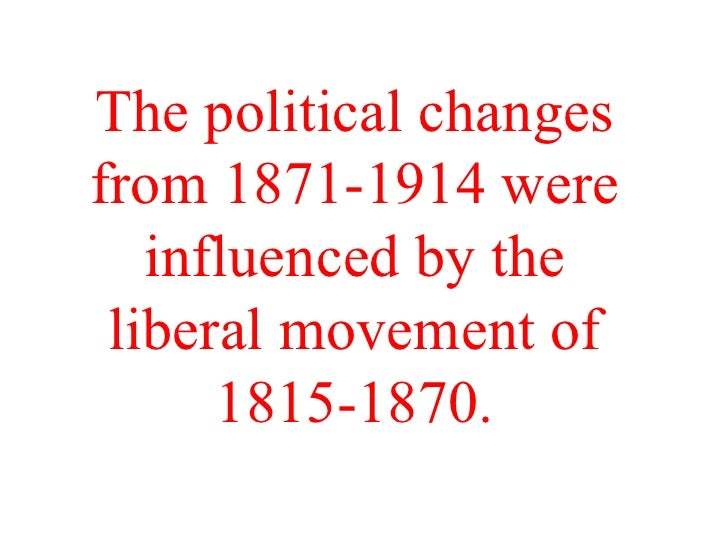 The political changes from 1871-1914 were influenced by the liberal movement of 1815-1870.