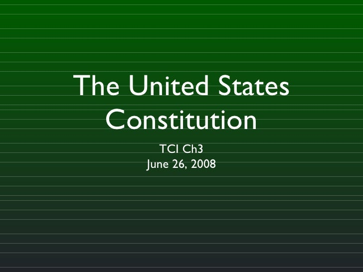 The United States Constitution <ul><li>TCI Ch3 </li></ul><ul><li>June 26, 2008 </li></ul>