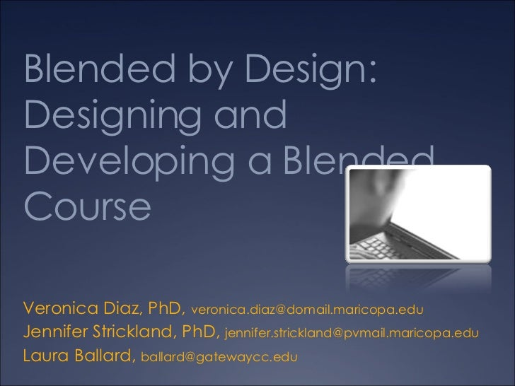 Blended by Design: Designing and Developing a Blended Course Veronica Diaz, PhD,  [email_address]   Jennifer Strickland, P...