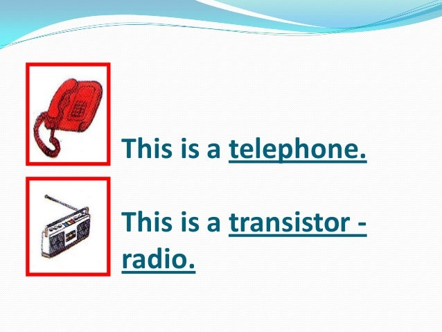 This is a telephone. This is a transistor - radio.