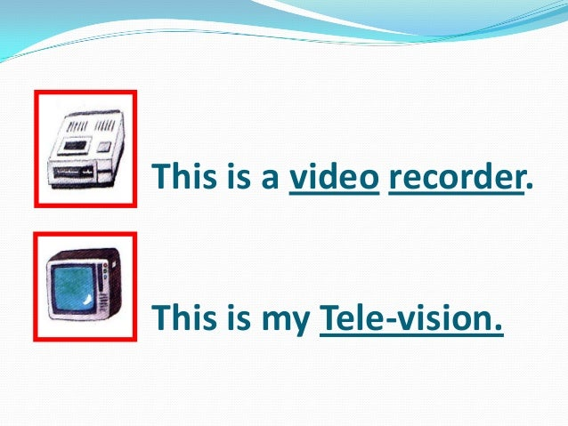 This is a video recorder. This is my Tele-vision.