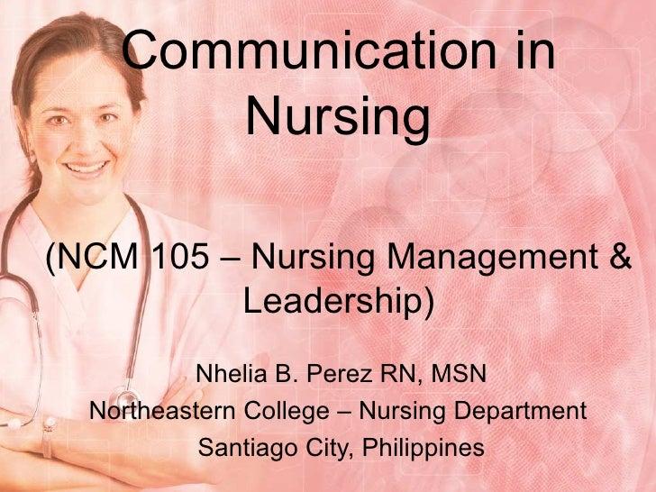 Communication in Nursing (NCM 105 – Nursing Management & Leadership) Nhelia B. Perez RN, MSN Northeastern College – Nursin...