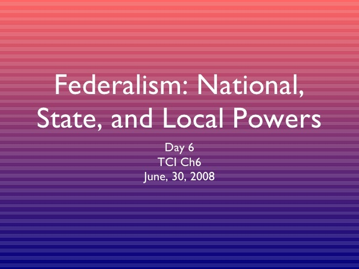 Federalism: National, State, and Local Powers <ul><li>Day 6 </li></ul><ul><li>TCI Ch6 </li></ul><ul><li>June, 30, 2008 </l...