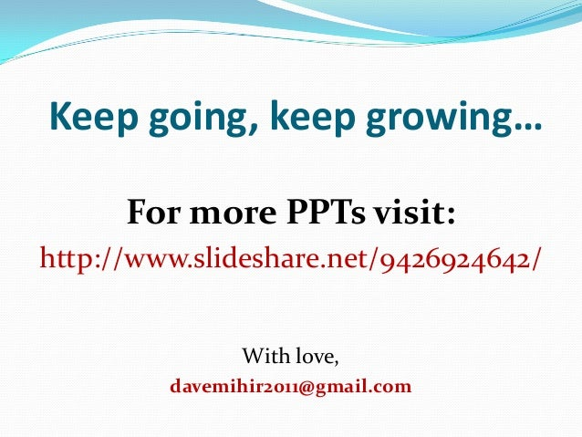 Keep going, keep growing… For more PPTs visit: http://www.slideshare.net/9426924642/ With love, davemihir2011@gmail.com