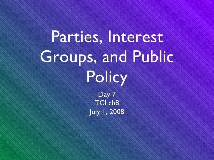 Parties, Interest Groups, and Public Policy <ul><li>Day 7 </li></ul><ul><li>TCI ch8 </li></ul><ul><li>July 1, 2008 </li></ul>