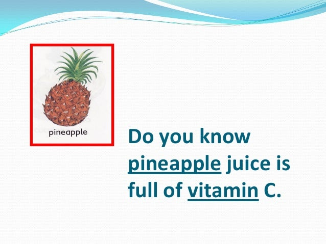 Do you know pineapple juice is full of vitamin C.