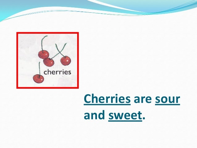 Cherries are sour and sweet.
