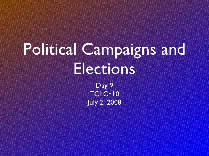 Political Campaigns and Elections <ul><li>Day 9 </li></ul><ul><li>TCI Ch10 </li></ul><ul><li>July 2, 2008 </li></ul>