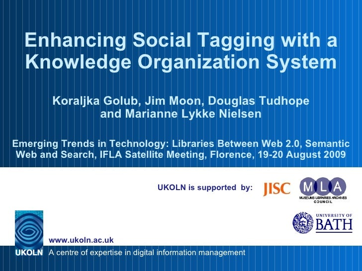 UKOLN is supported  by: Enhancing Social Tagging with a Knowledge Organization System Koraljka Golub, Jim Moon, Douglas Tu...