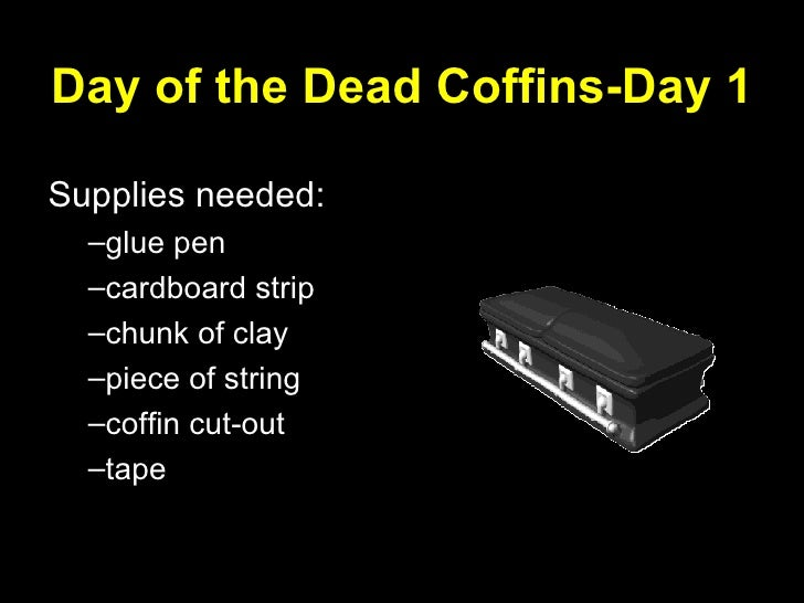 Day of the Dead Coffins-Day 1 <ul><li>Supplies needed: </li></ul><ul><ul><li>glue pen </li></ul></ul><ul><ul><li>cardboard...