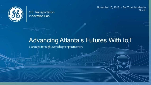 GE Transportation Innovation Lab November 15, 2018 • SunTrust Accelerator Studio Advancing Atlanta's Futures With IoT a st...