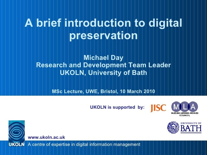 UKOLN is supported  by: A brief introduction to digital preservation Michael Day Research and Development Team Leader UKOL...