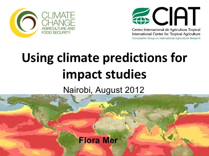 Using climate predictions for       impact studies       Nairobi, August 2012          Flora Mer