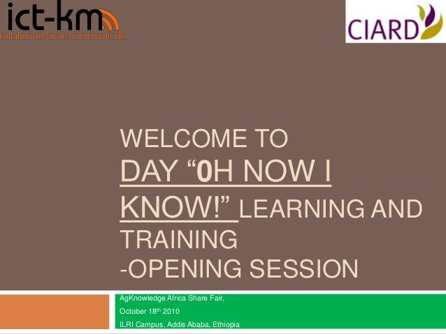 """WELCOME TO DAY """"0H NOW I KNOW!"""" LEARNING AND TRAINING -OPENING SESSION AgKnowledge Africa Share Fair, October 18th 2010 IL..."""