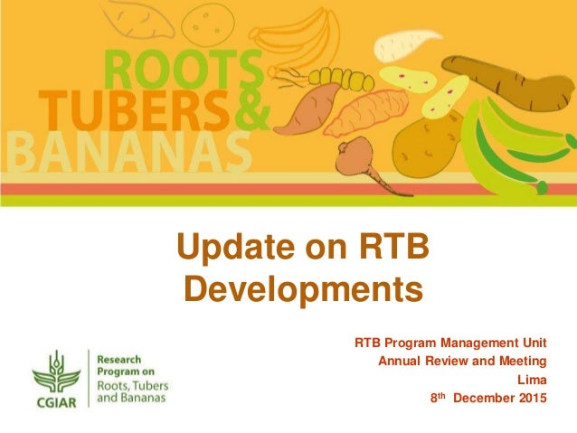 Update on RTB Developments RTB Program Management Unit Annual Review and Meeting Lima 8th December 2015