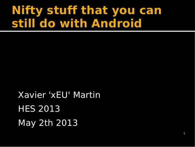 1 Nifty stuff that you can still do with Android Xavier 'xEU' Martin HES 2013 May 2th 2013