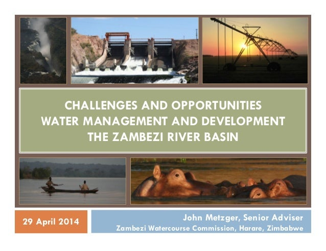 CHALLENGES AND OPPORTUNITIES WATER MANAGEMENT AND DEVELOPMENT THE ZAMBEZI RIVER BASIN John Metzger, Senior Adviser Zambezi...