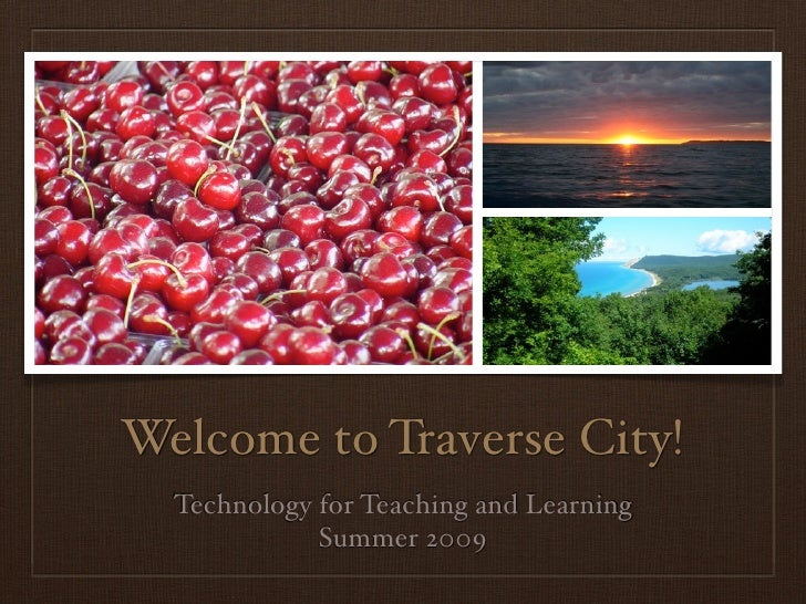 Welcome to Traverse City!   Technology for Teaching and Learning              Summer 2009