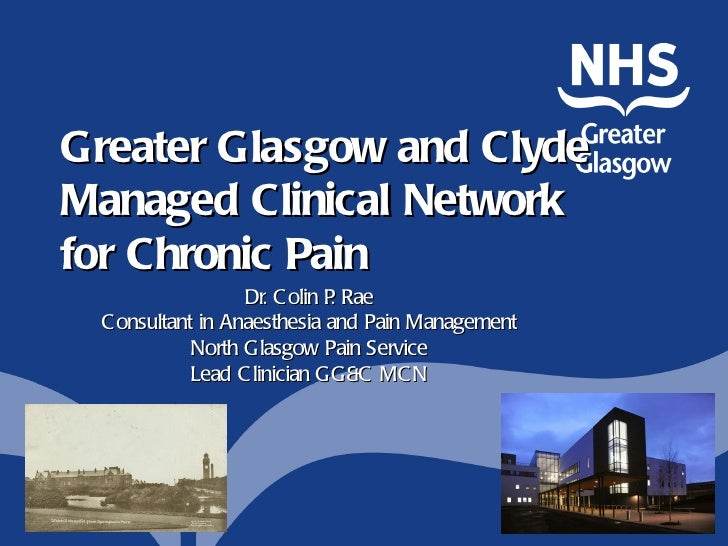Greater Glasgow and ClydeManaged Clinical Networkfor Chronic Pain                  Dr. C olin P Rae                       ...