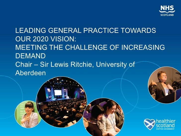 LEADING GENERAL PRACTICE TOWARDSOUR 2020 VISION:MEETING THE CHALLENGE OF INCREASINGDEMANDChair – Sir Lewis Ritchie, Univer...