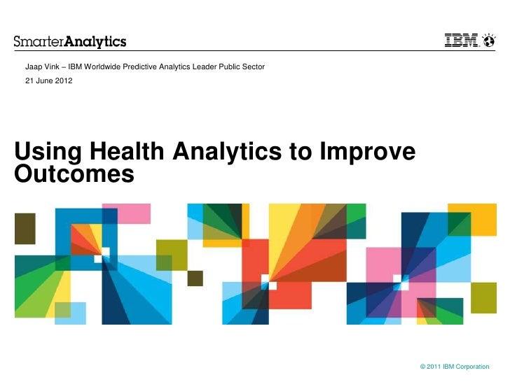 Jaap Vink – IBM Worldwide Predictive Analytics Leader Public Sector21 June 2012Using Health Analytics to ImproveOutcomes  ...