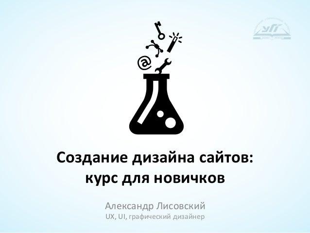Создание дизайна сайтов:     курс для новичков         Александр Лисовский          UX, UI, графичес...