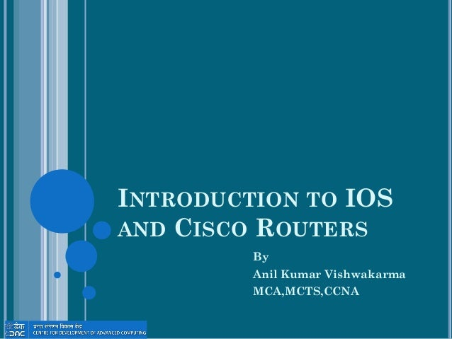 INTRODUCTION TO IOS AND CISCO ROUTERS By Anil Kumar Vishwakarma MCA,MCTS,CCNA