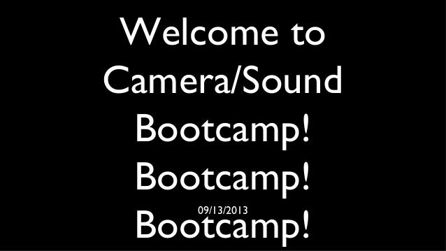 Welcome to Camera/Sound Bootcamp! Bootcamp! Bootcamp! 09/13/2013