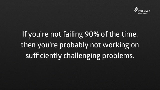 If you're not failing 90% of the time, then you're probably not working on sufficiently challenging problems.