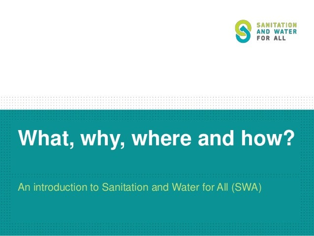 What, why, where and how? An introduction to Sanitation and Water for All (SWA)