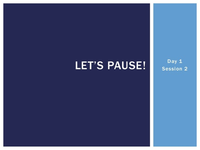 LET'S PAUSE!  Day 1 Session 2