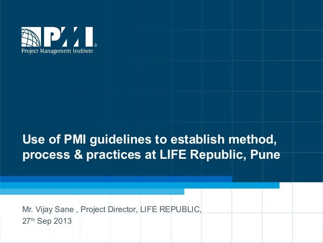 1 Use of PMI guidelines to establish method, process & practices at LIFE Republic, Pune Mr. Vijay Sane , Project Director,...