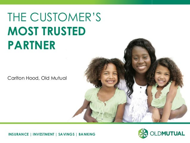 INSURANCE | INVESTMENT | SAVINGS | BANKING THE CUSTOMER'S MOST TRUSTED PARTNER Carlton Hood, Old Mutual