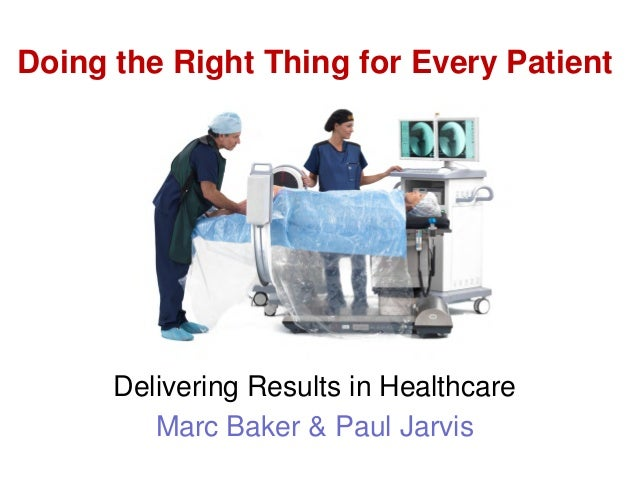 Delivering Results in Healthcare Marc Baker & Paul Jarvis Doing the Right Thing for Every Patient