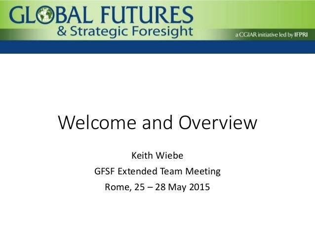 Welcome and Overview Keith Wiebe GFSF Extended Team Meeting Rome, 25 – 28 May 2015