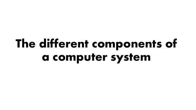 The different components of a computer system