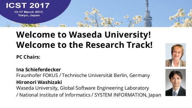 Welcome to Waseda University! Welcome to the Research Track! PC Chairs: Ina Schieferdecker Fraunhofer FOKUS / Technische U...