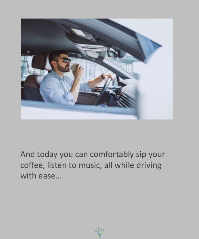 And today you can comfortably sip your coffee, listen to music, all while driving with ease…