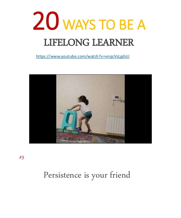 20WAYS TO BE A LIFELONG LEARNER https://www.youtube.com/watch?v=vnqcVsLgdsU Persistence is your friend #3
