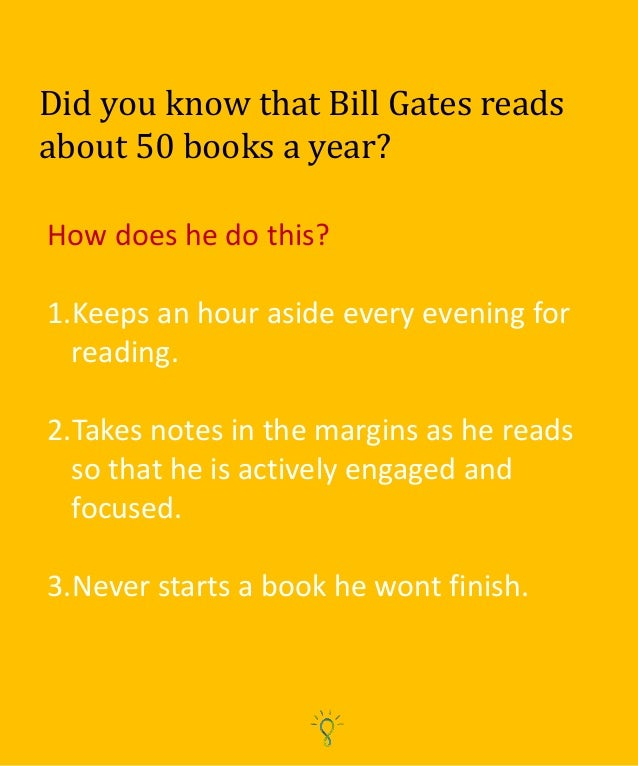 Did you know that Bill Gates reads about 50 books a year? How does he do this? 1.Keeps an hour aside every evening for rea...